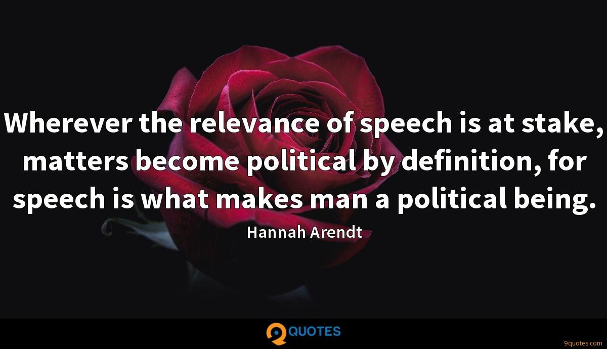 Wherever the relevance of speech is at stake, matters become political by definition, for speech is what makes man a political being.