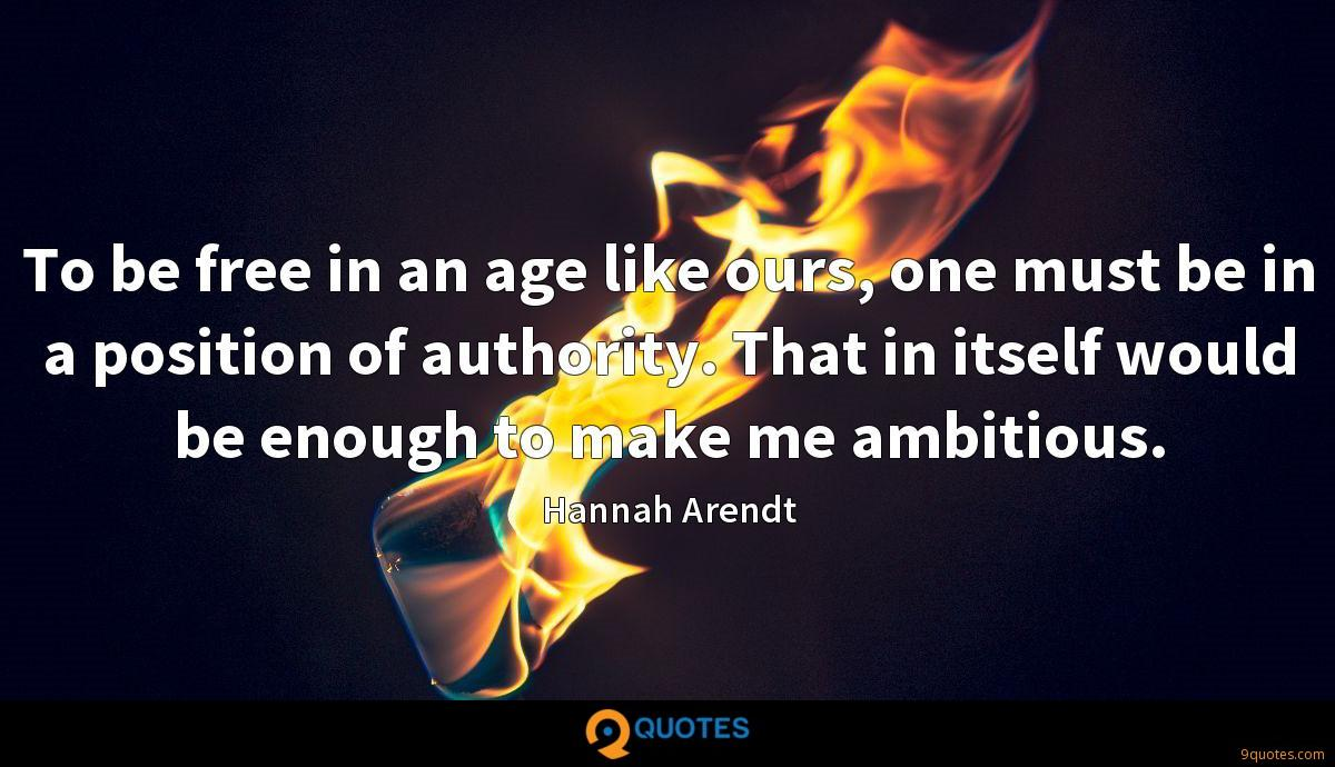 To be free in an age like ours, one must be in a position of authority. That in itself would be enough to make me ambitious.