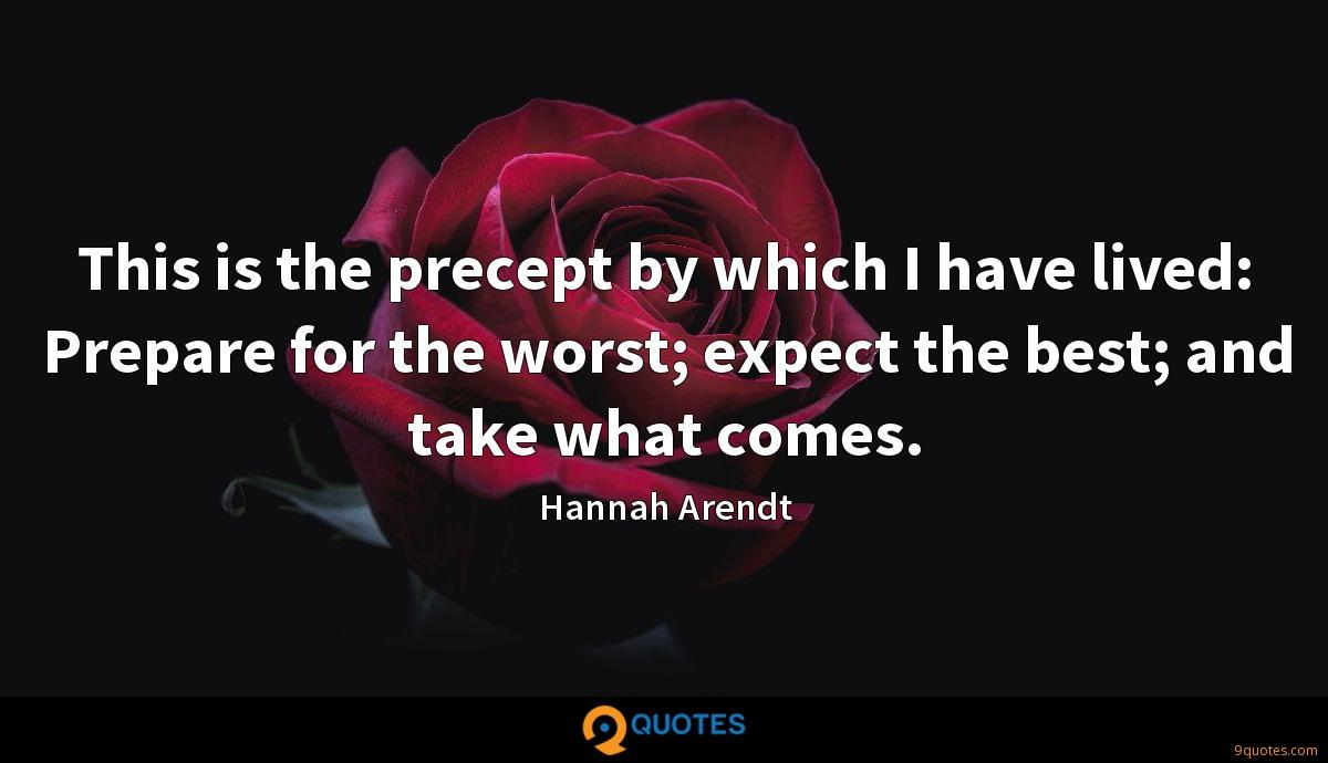 This is the precept by which I have lived: Prepare for the worst; expect the best; and take what comes.