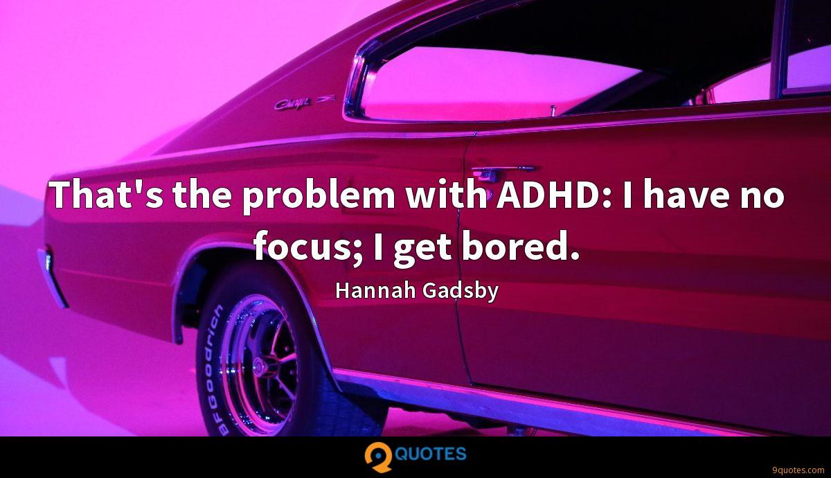 That's the problem with ADHD: I have no focus; I get bored.