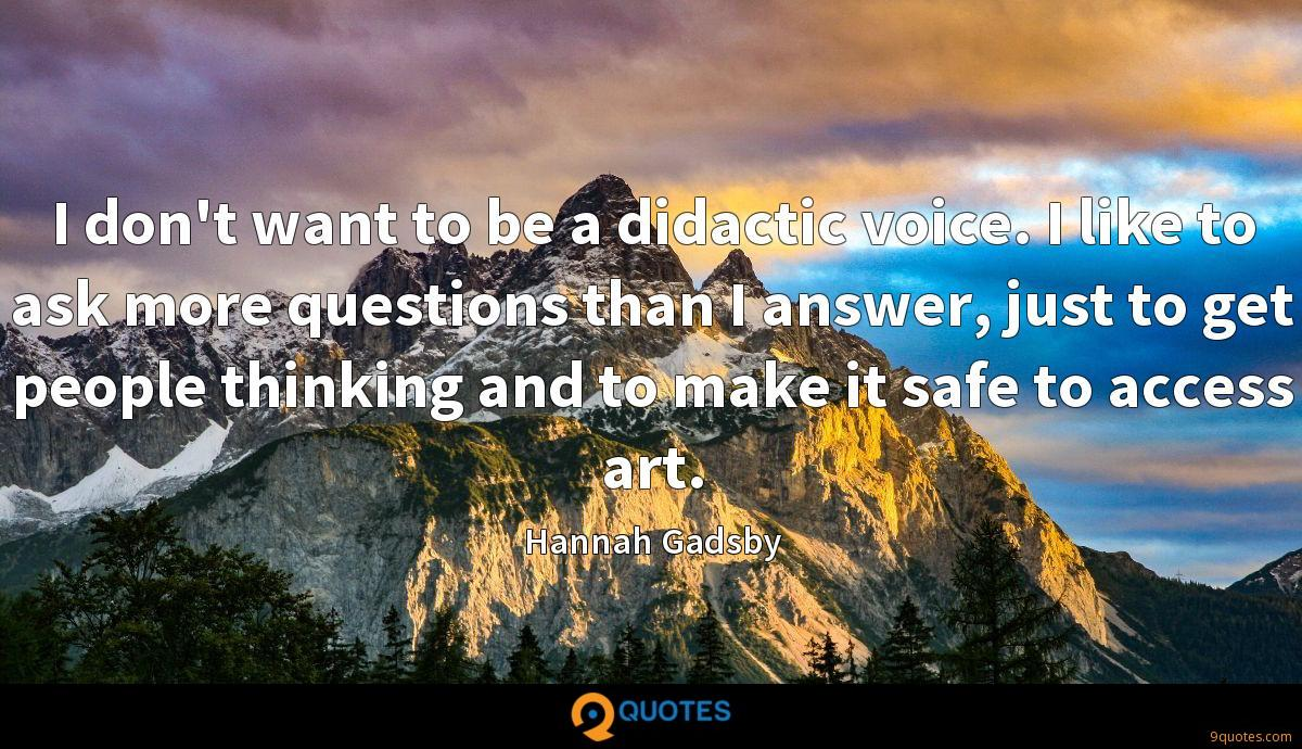 I don't want to be a didactic voice. I like to ask more questions than I answer, just to get people thinking and to make it safe to access art.