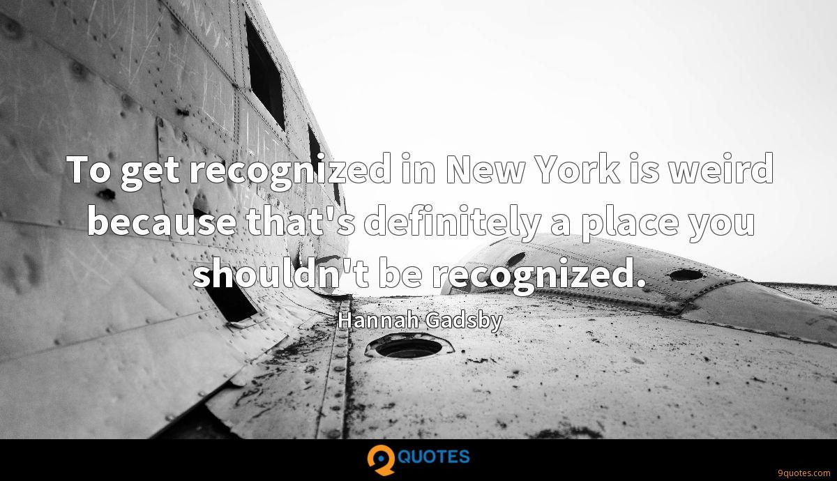 To get recognized in New York is weird because that's definitely a place you shouldn't be recognized.