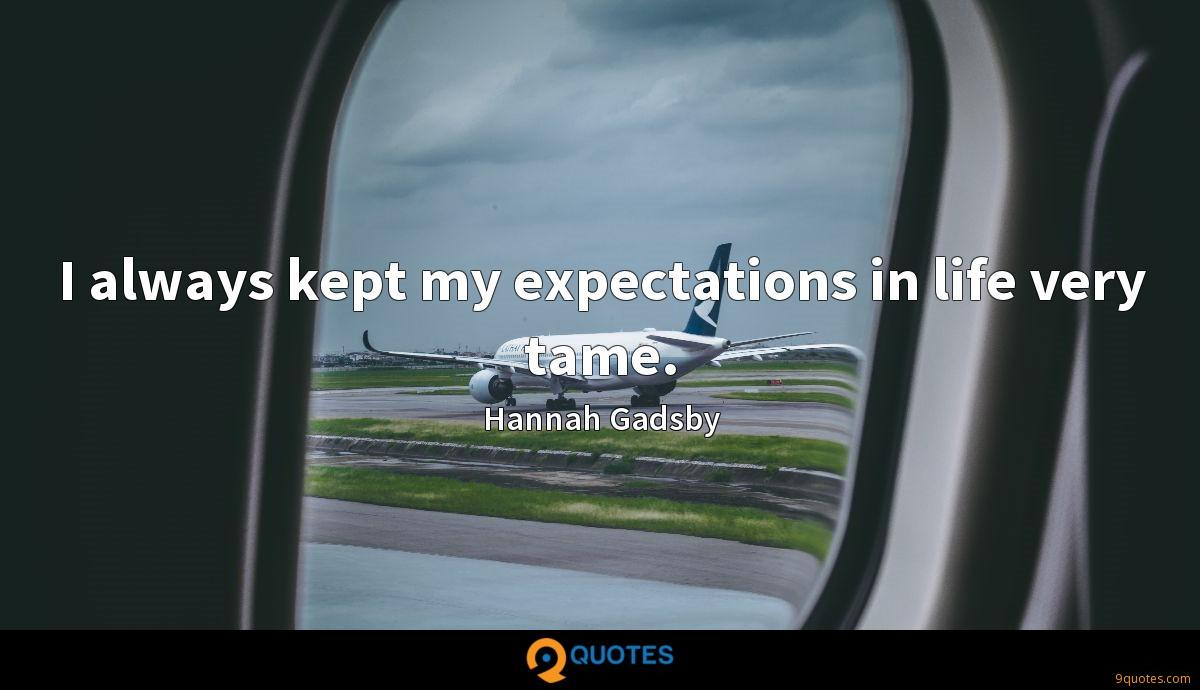 I always kept my expectations in life very tame.