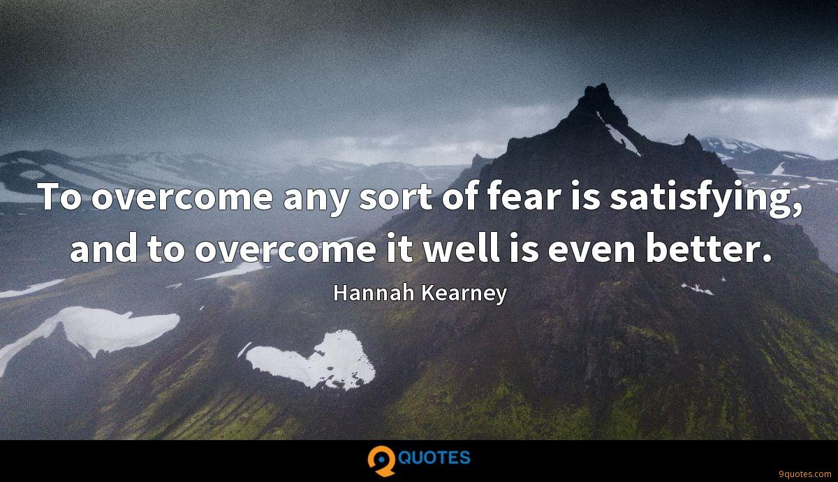 To overcome any sort of fear is satisfying, and to overcome it well is even better.