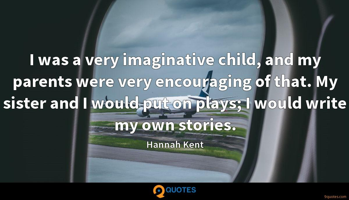I was a very imaginative child, and my parents were very encouraging of that. My sister and I would put on plays; I would write my own stories.