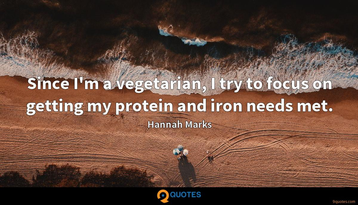 Since I'm a vegetarian, I try to focus on getting my protein and iron needs met.