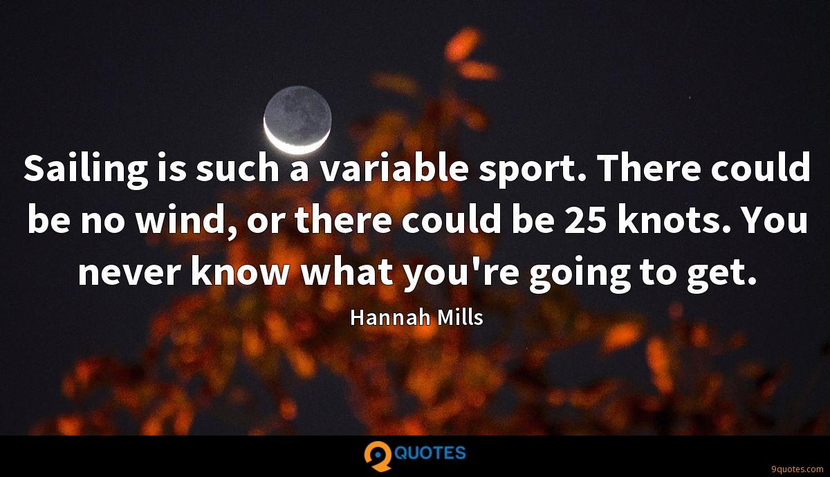 Sailing is such a variable sport. There could be no wind, or there could be 25 knots. You never know what you're going to get.