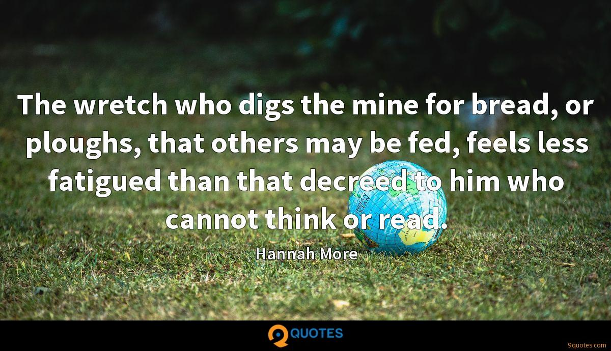 The wretch who digs the mine for bread, or ploughs, that others may be fed, feels less fatigued than that decreed to him who cannot think or read.