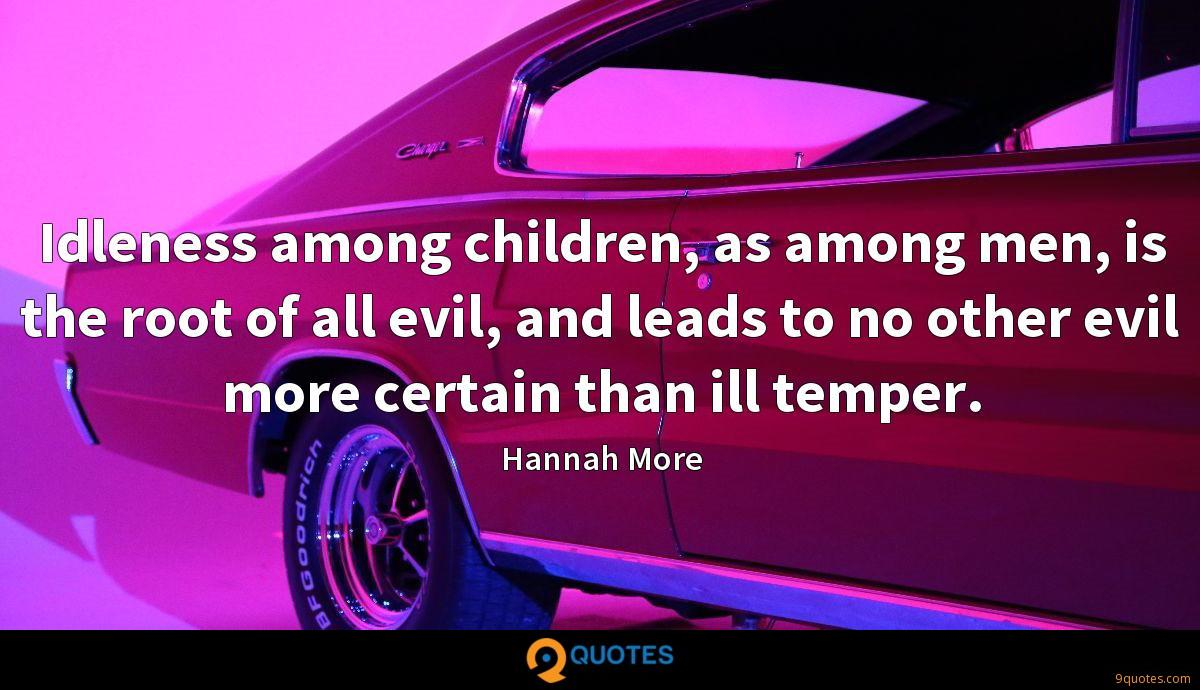 Idleness among children, as among men, is the root of all evil, and leads to no other evil more certain than ill temper.