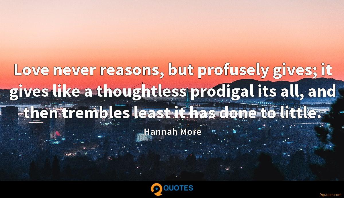 Love never reasons, but profusely gives; it gives like a thoughtless prodigal its all, and then trembles least it has done to little.