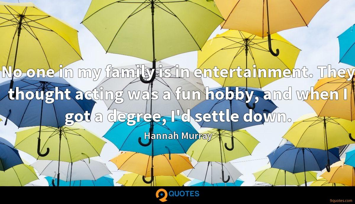 No one in my family is in entertainment. They thought acting was a fun hobby, and when I got a degree, I'd settle down.