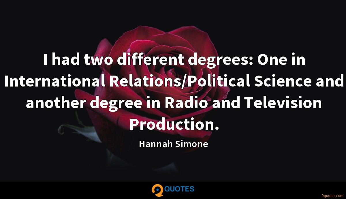I had two different degrees: One in International Relations/Political Science and another degree in Radio and Television Production.