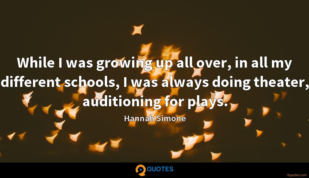 While I was growing up all over, in all my different schools, I was always doing theater, auditioning for plays.