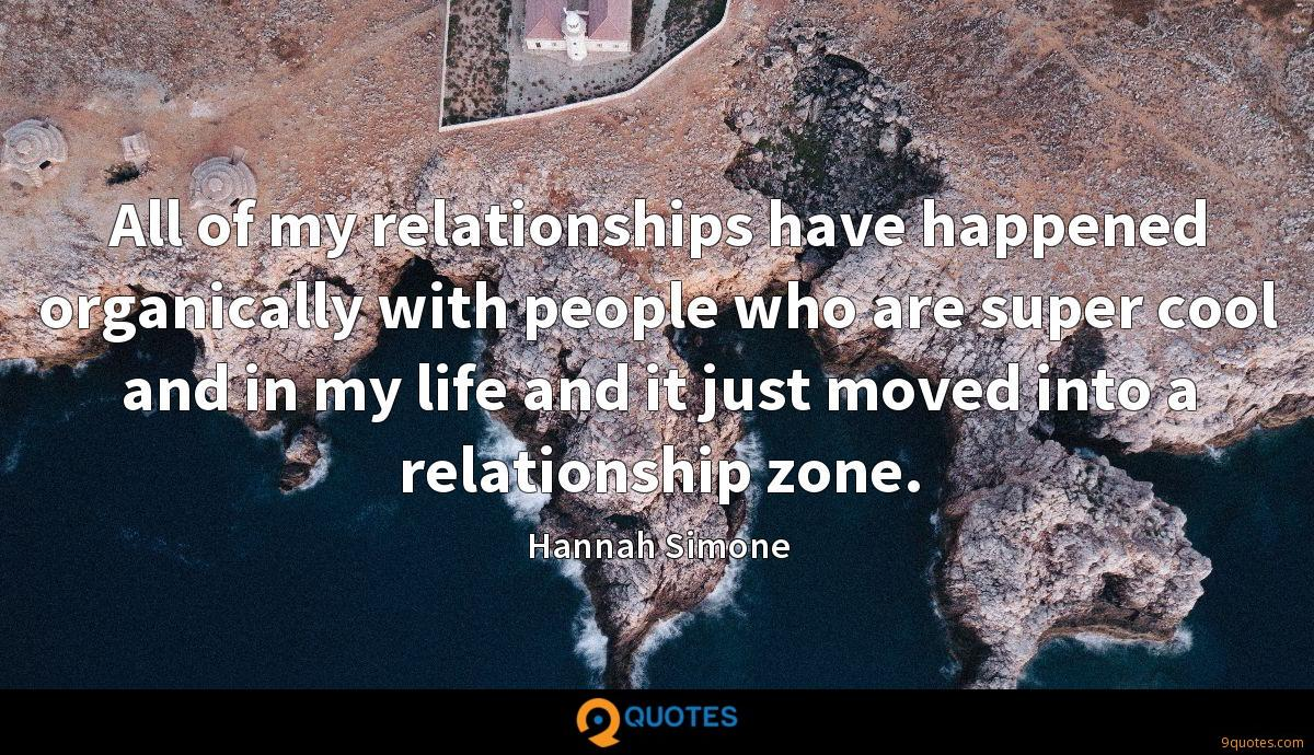 All of my relationships have happened organically with people who are super cool and in my life and it just moved into a relationship zone.