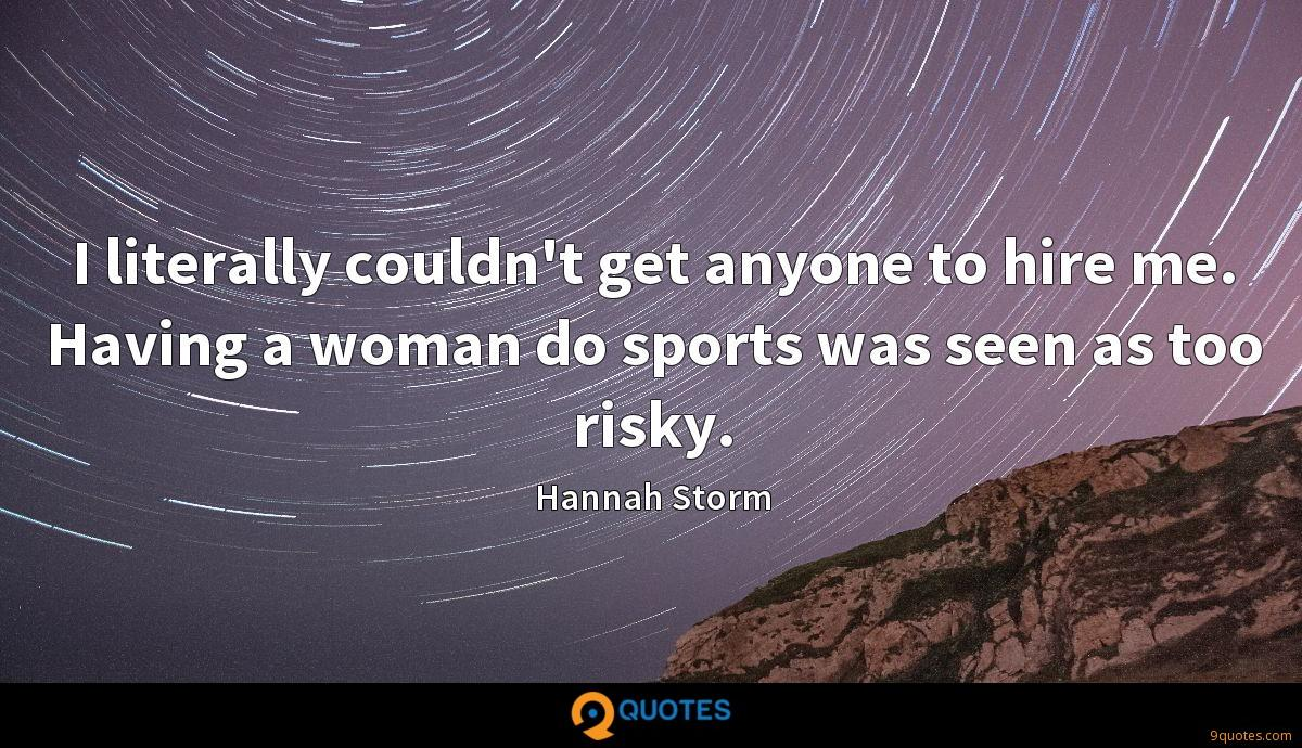 I literally couldn't get anyone to hire me. Having a woman do sports was seen as too risky.