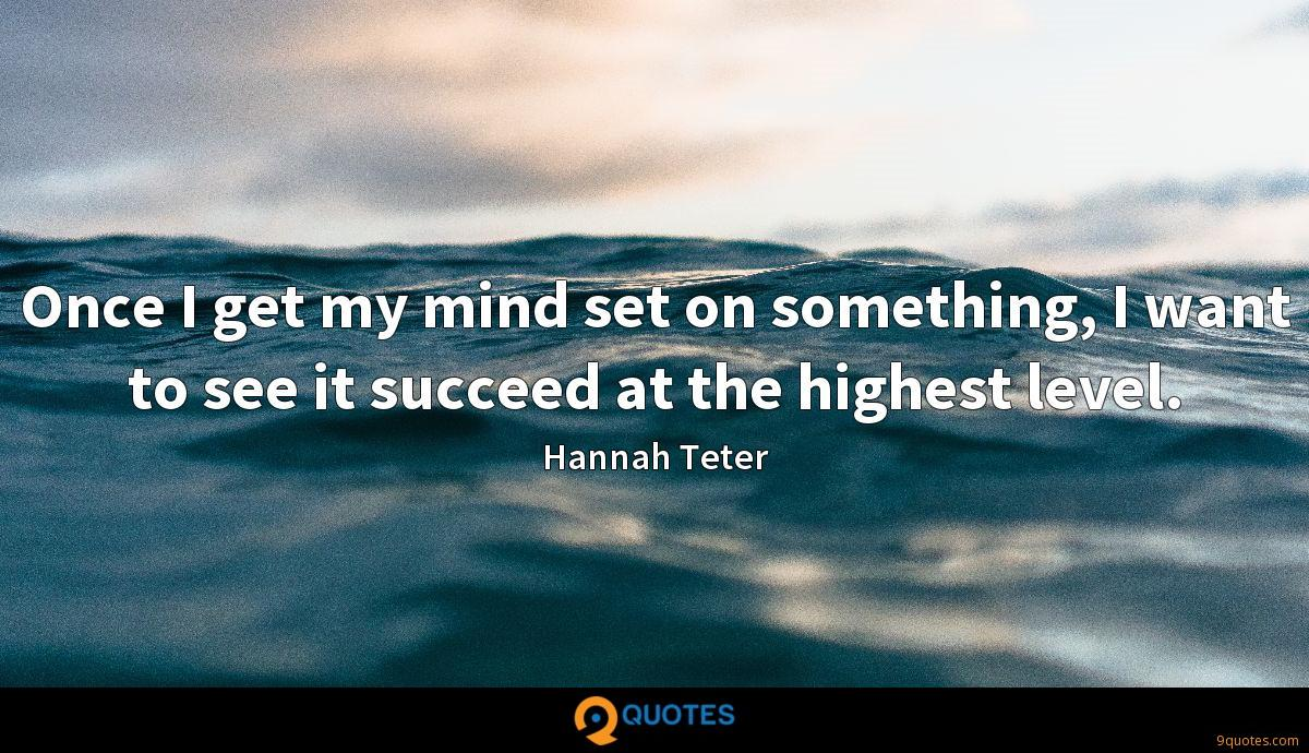 Once I get my mind set on something, I want to see it succeed at the highest level.