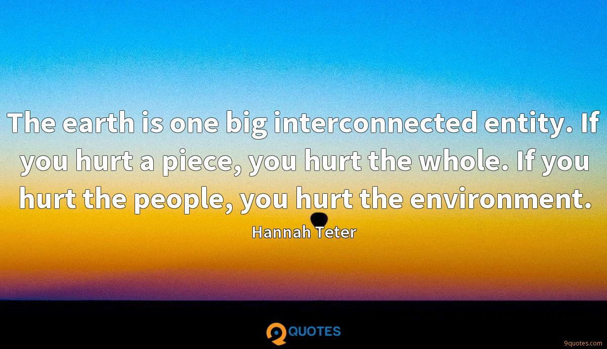 The earth is one big interconnected entity. If you hurt a piece, you hurt the whole. If you hurt the people, you hurt the environment.