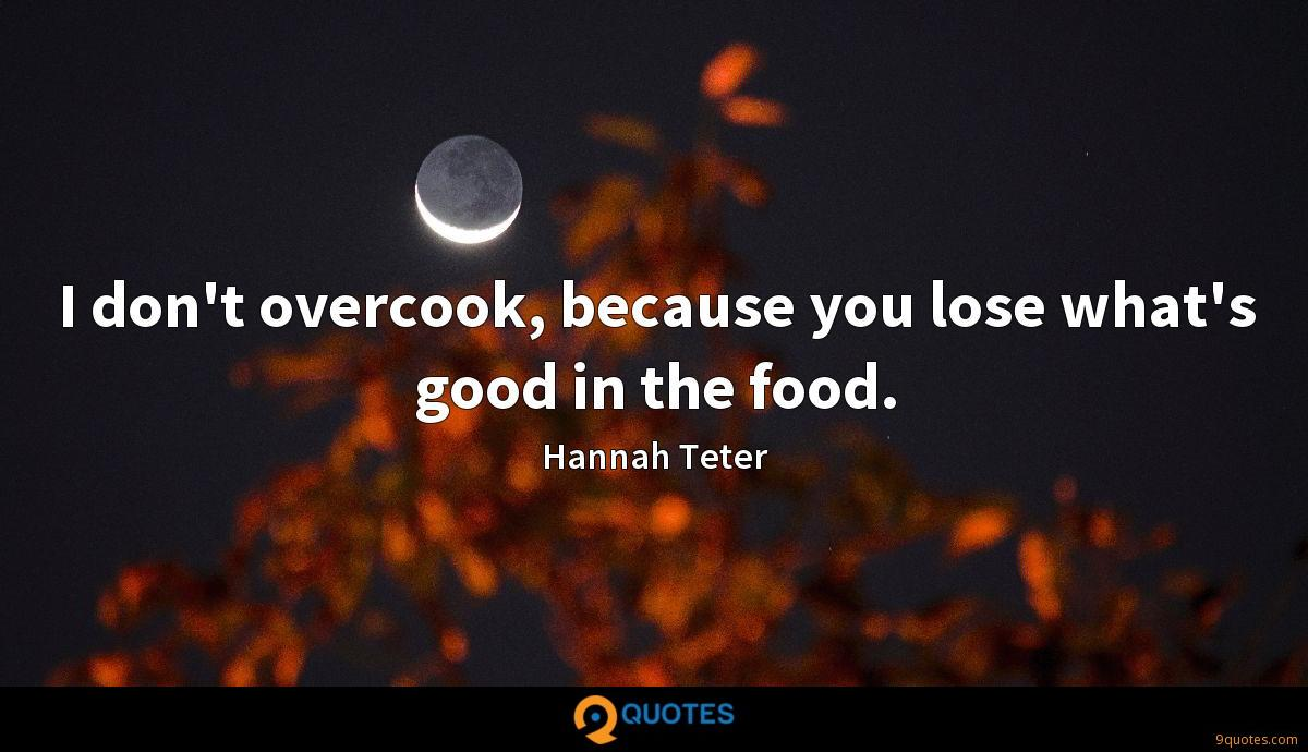 I don't overcook, because you lose what's good in the food.