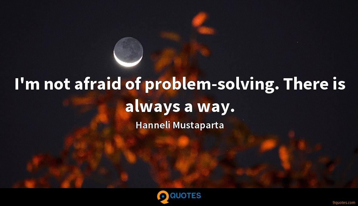 I'm not afraid of problem-solving. There is always a way.