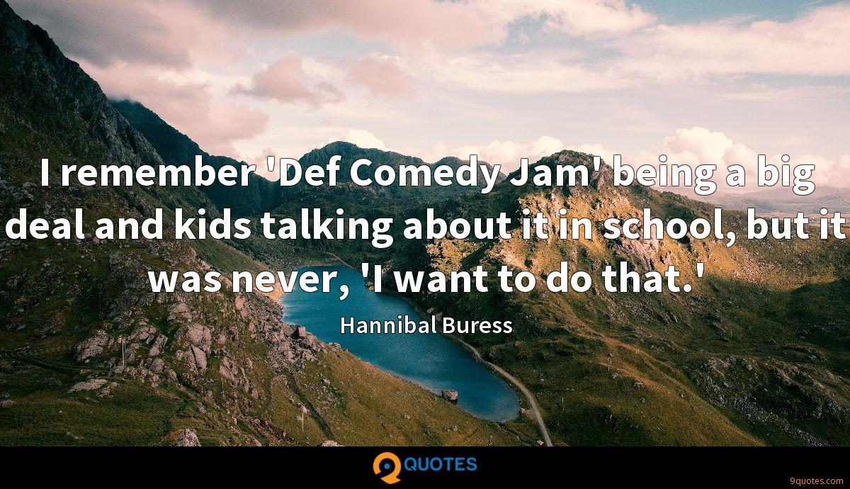 I remember 'Def Comedy Jam' being a big deal and kids talking about it in school, but it was never, 'I want to do that.'
