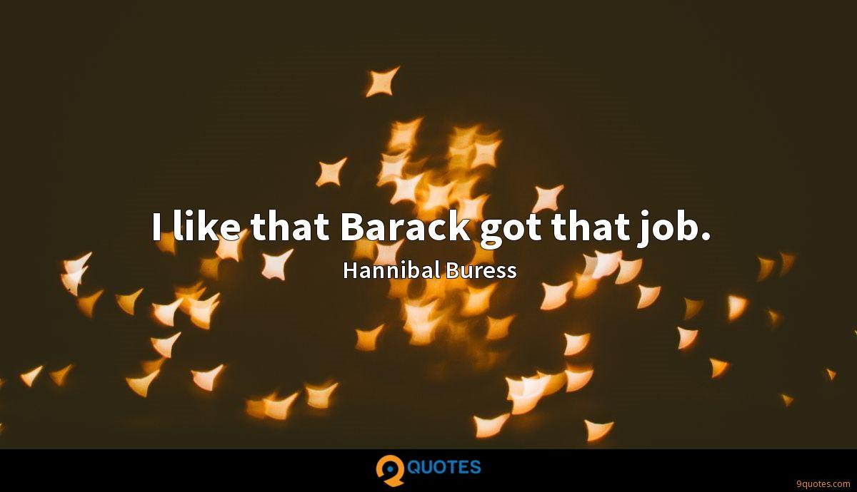 I like that Barack got that job.
