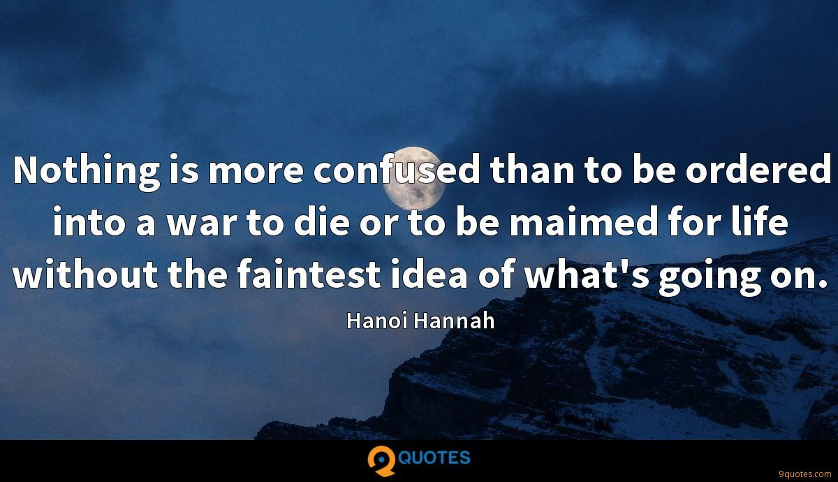 Nothing is more confused than to be ordered into a war to die or to be maimed for life without the faintest idea of what's going on.