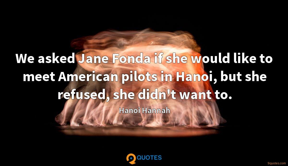 We asked Jane Fonda if she would like to meet American pilots in Hanoi, but she refused, she didn't want to.