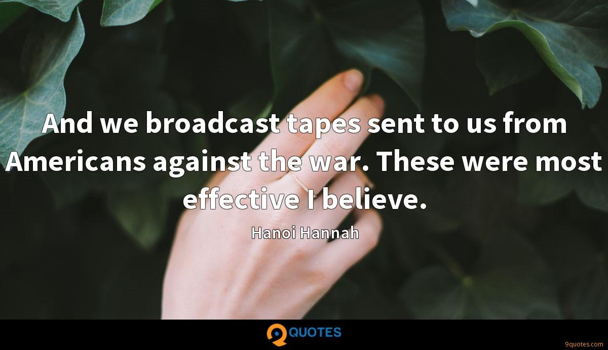 And we broadcast tapes sent to us from Americans against the war. These were most effective I believe.
