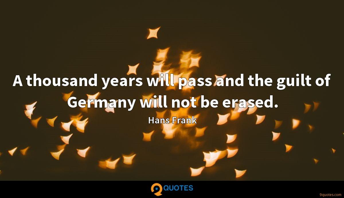 A thousand years will pass and the guilt of Germany will not be erased.
