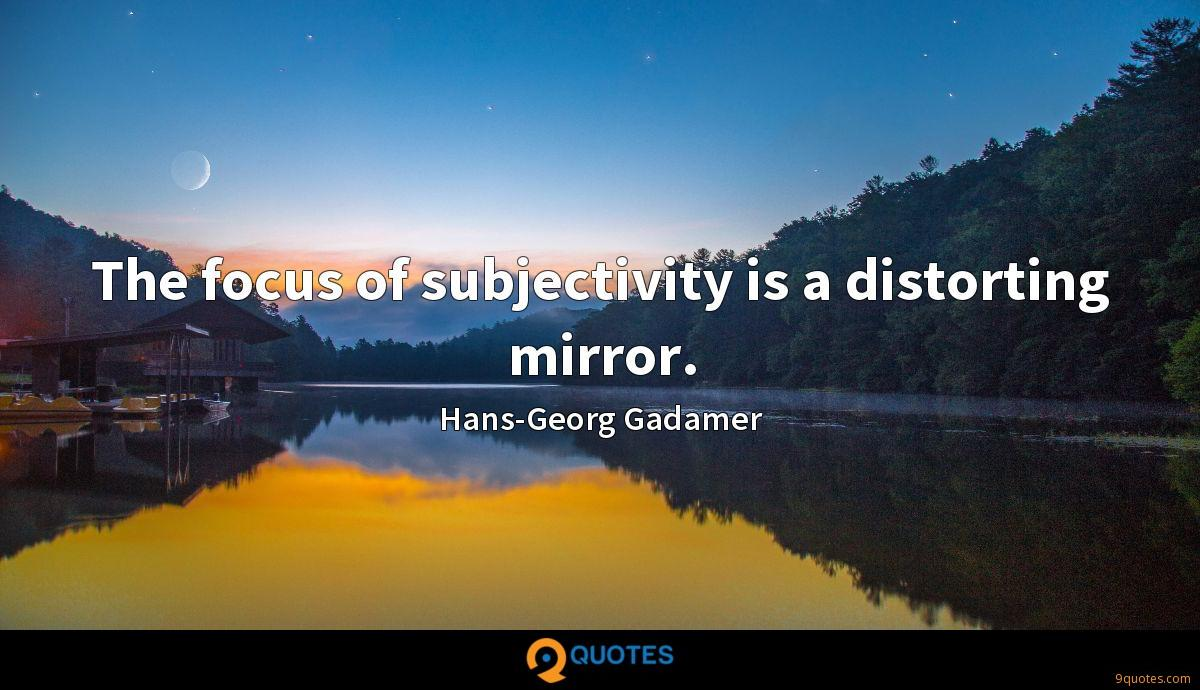 The focus of subjectivity is a distorting mirror.