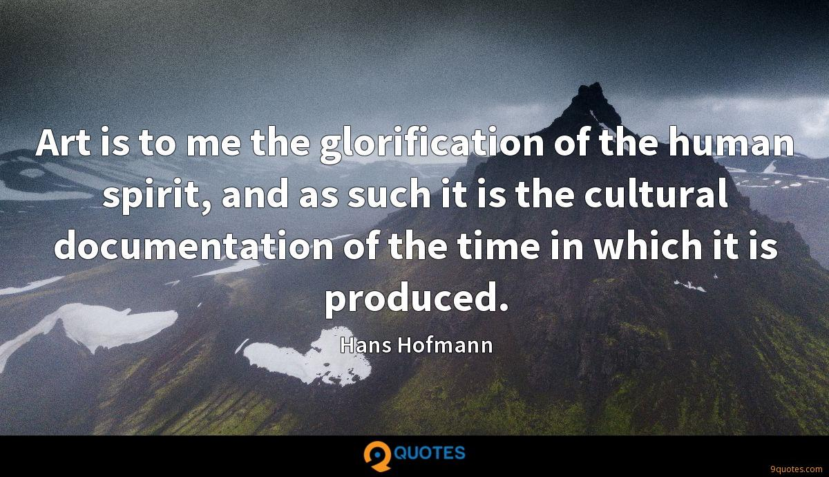 Art is to me the glorification of the human spirit, and as such it is the cultural documentation of the time in which it is produced.
