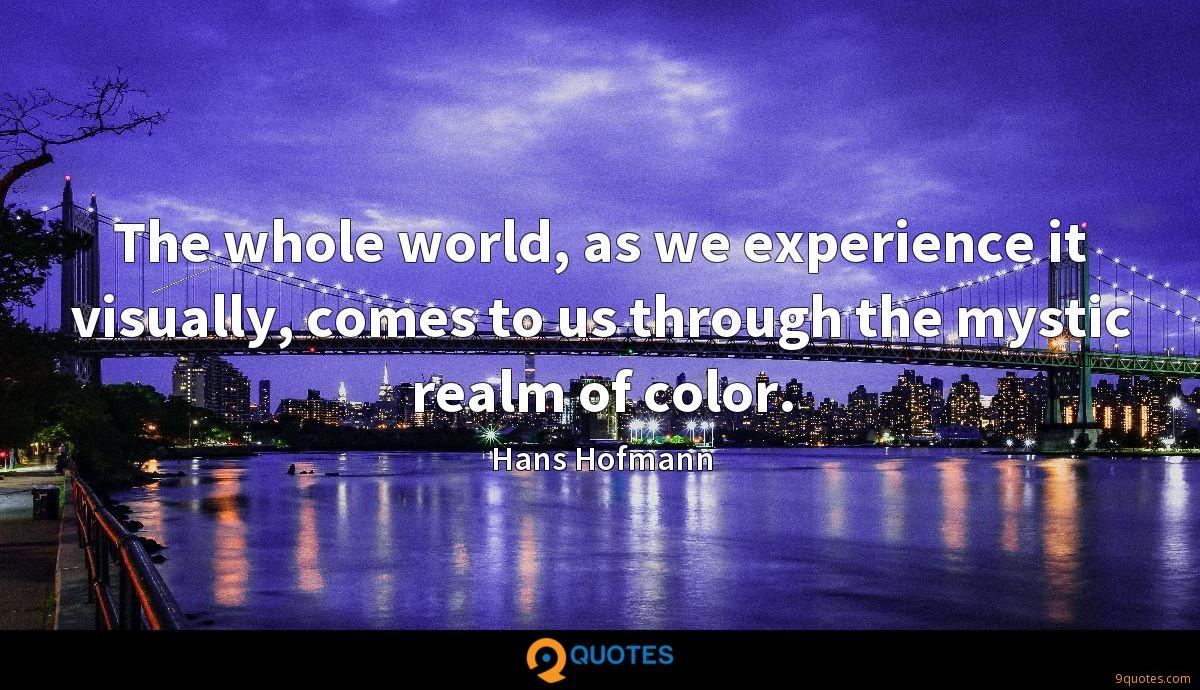 The whole world, as we experience it visually, comes to us through the mystic realm of color.
