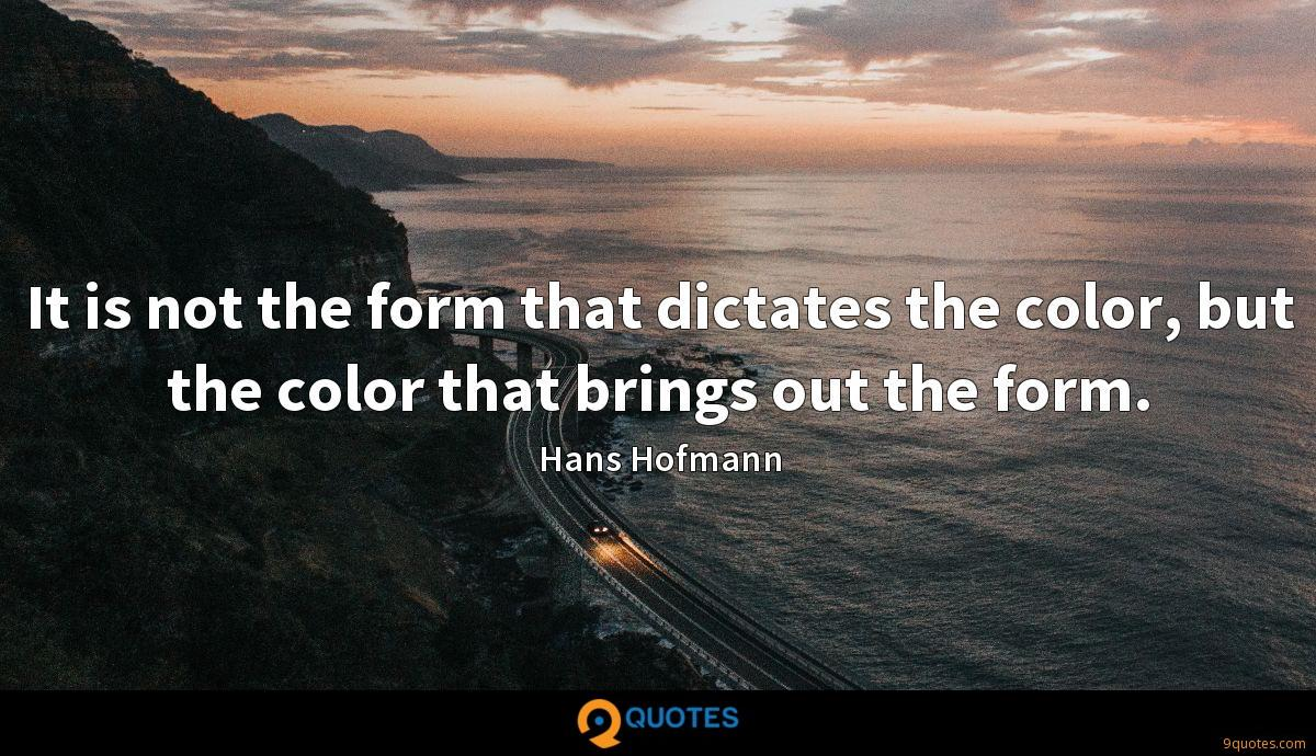 It is not the form that dictates the color, but the color that brings out the form.