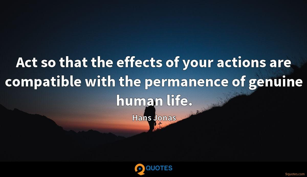 Act so that the effects of your actions are compatible with the permanence of genuine human life.