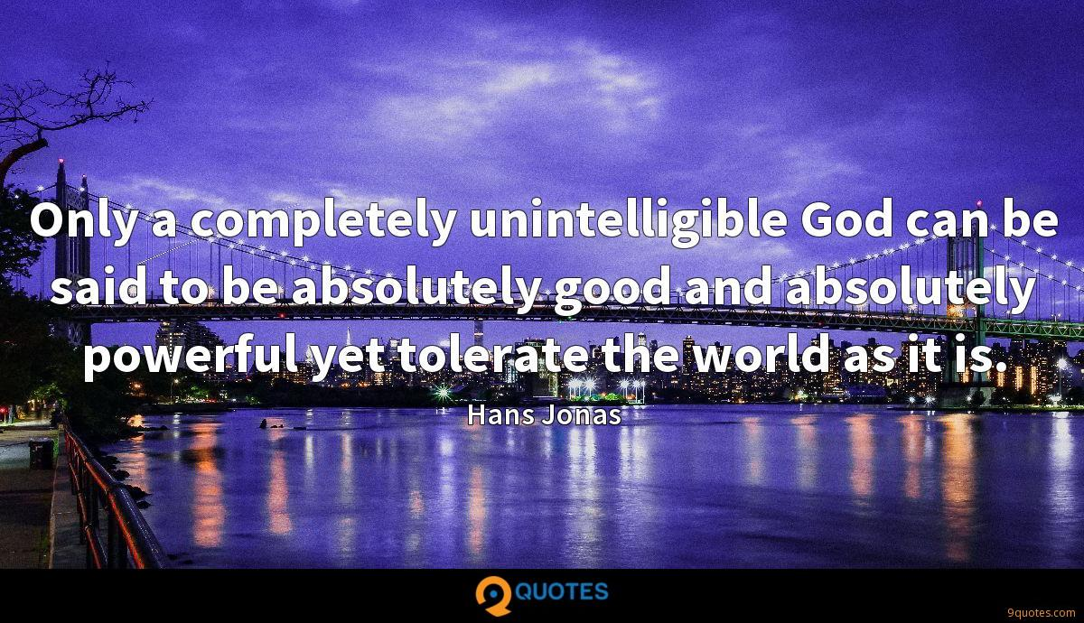 Only a completely unintelligible God can be said to be absolutely good and absolutely powerful yet tolerate the world as it is.