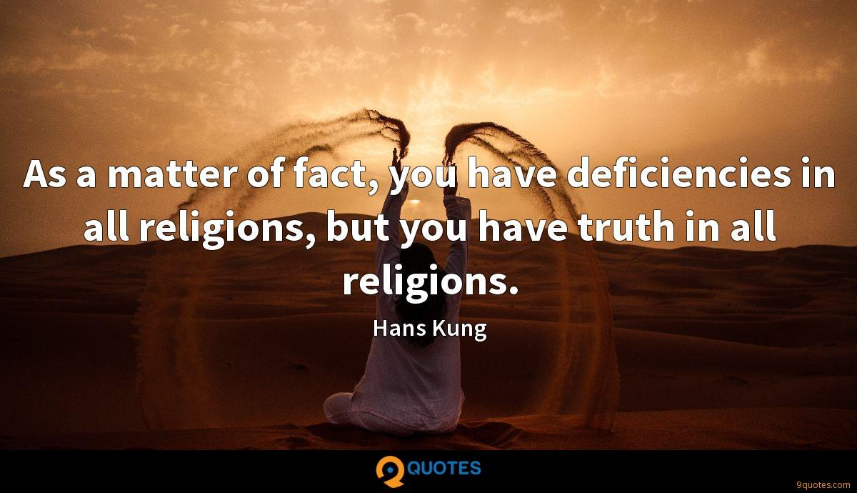As a matter of fact, you have deficiencies in all religions, but you have truth in all religions.