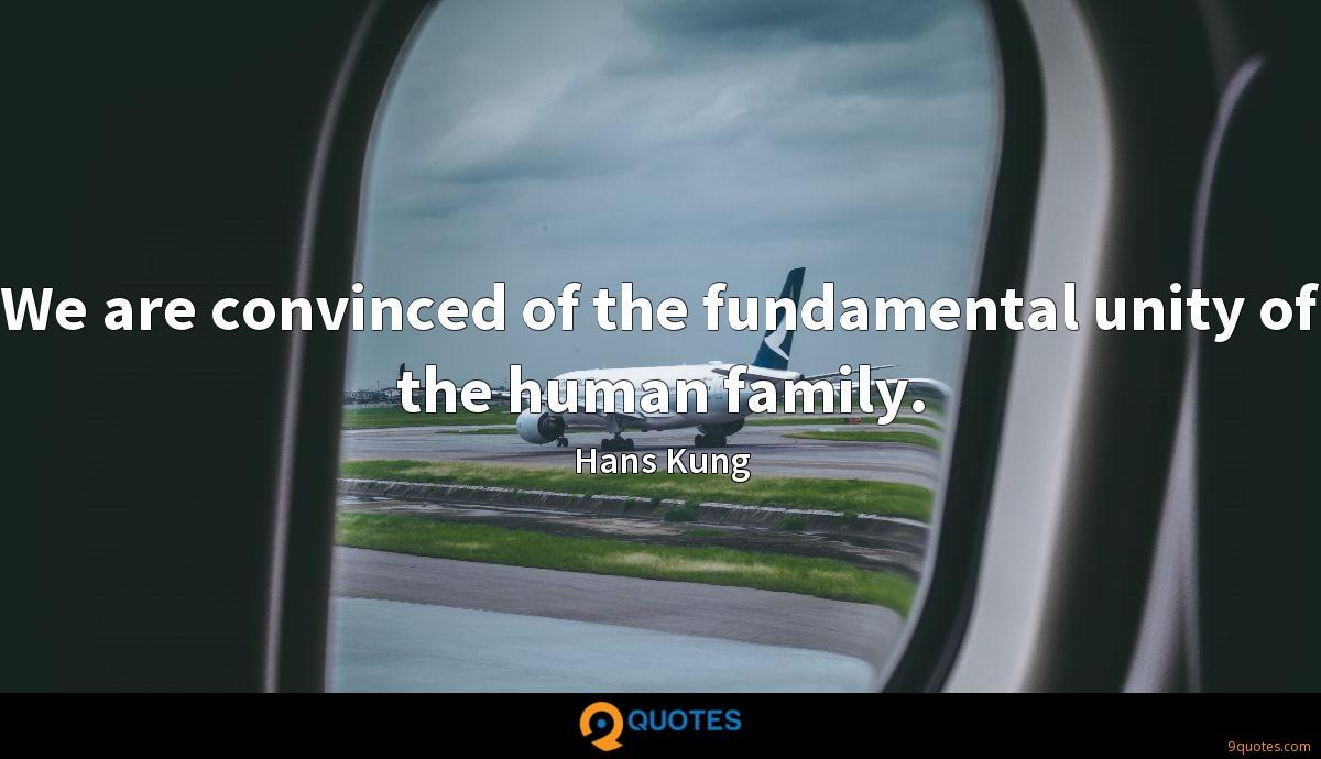 We are convinced of the fundamental unity of the human family.
