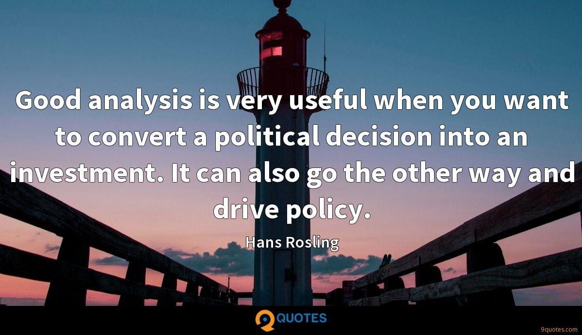 Good analysis is very useful when you want to convert a political decision into an investment. It can also go the other way and drive policy.