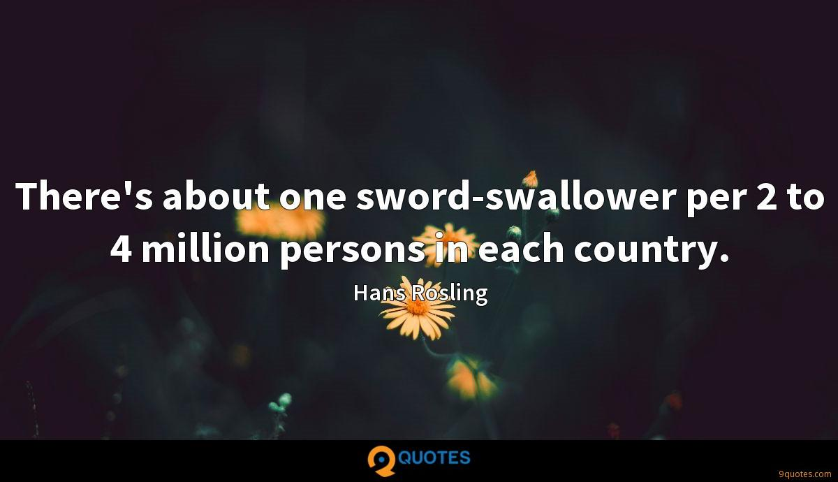 There's about one sword-swallower per 2 to 4 million persons in each country.