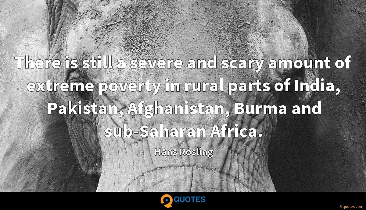 There is still a severe and scary amount of extreme poverty in rural parts of India, Pakistan, Afghanistan, Burma and sub-Saharan Africa.