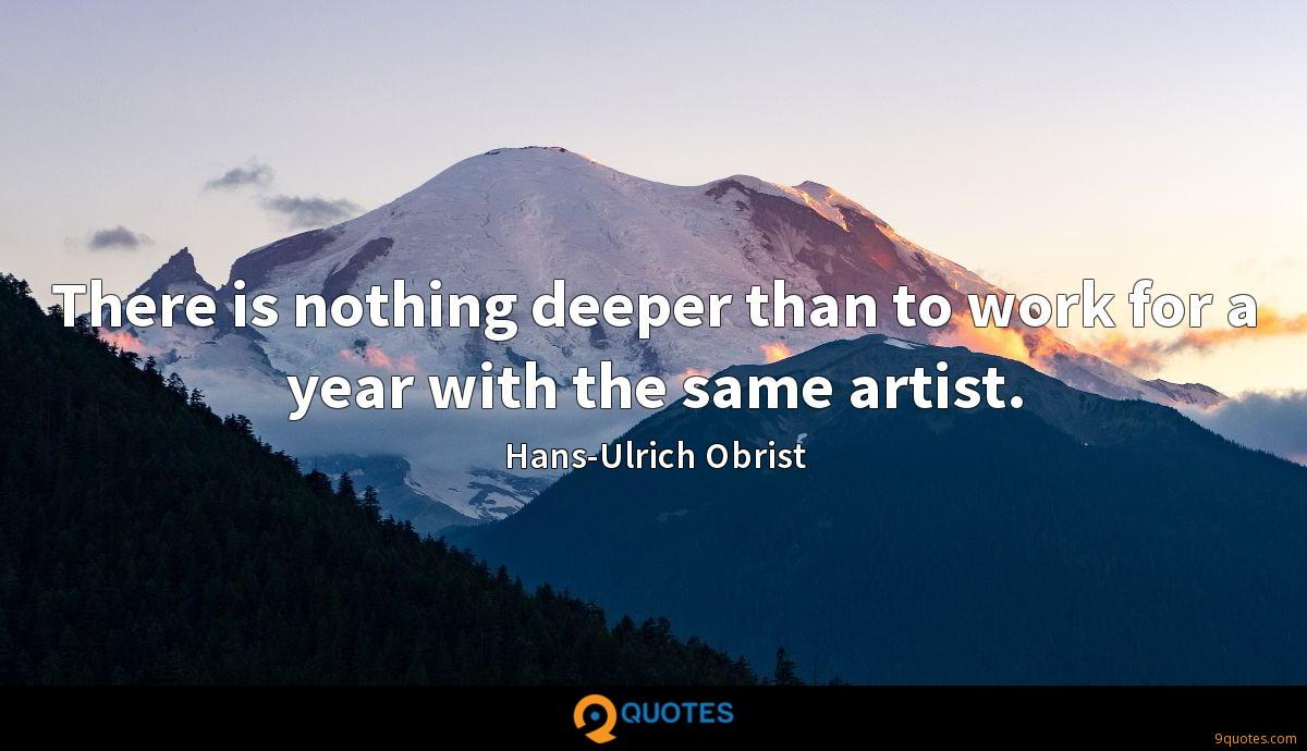There is nothing deeper than to work for a year with the same artist.