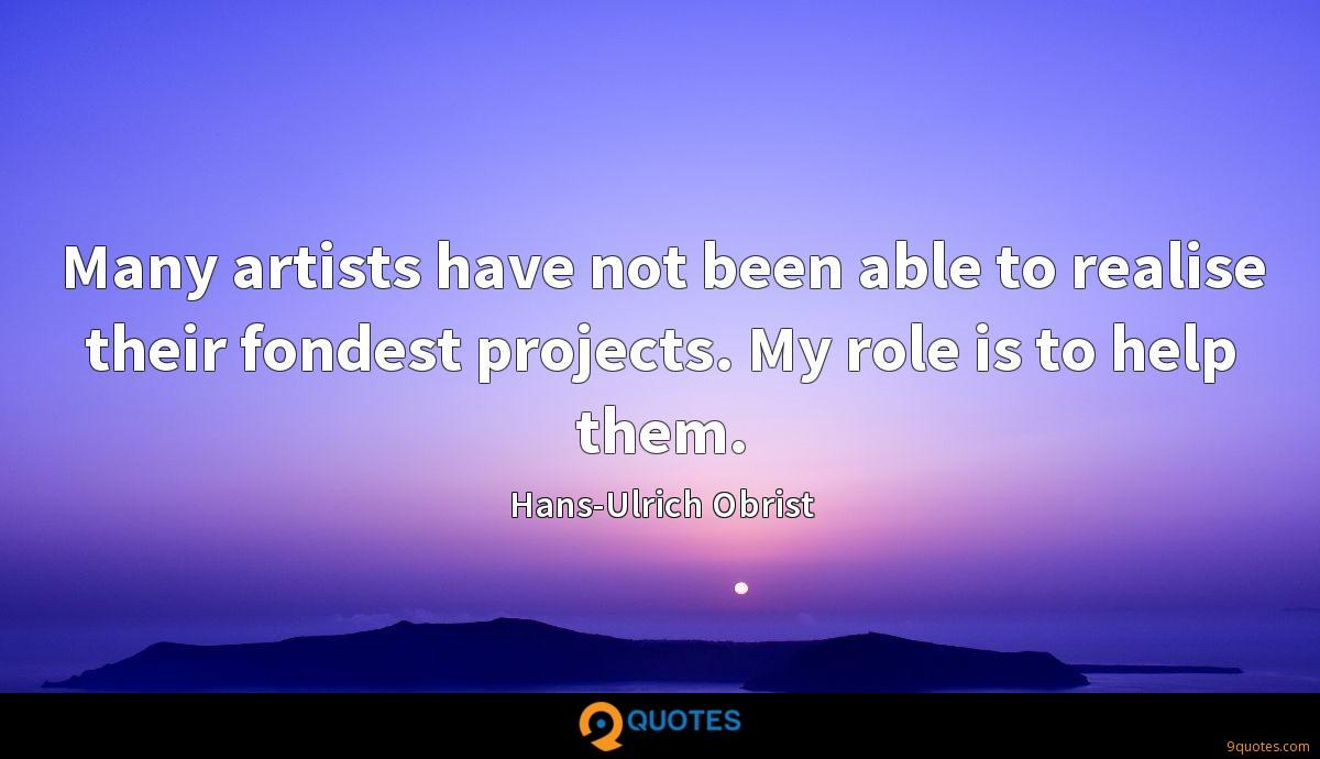 Many artists have not been able to realise their fondest projects. My role is to help them.