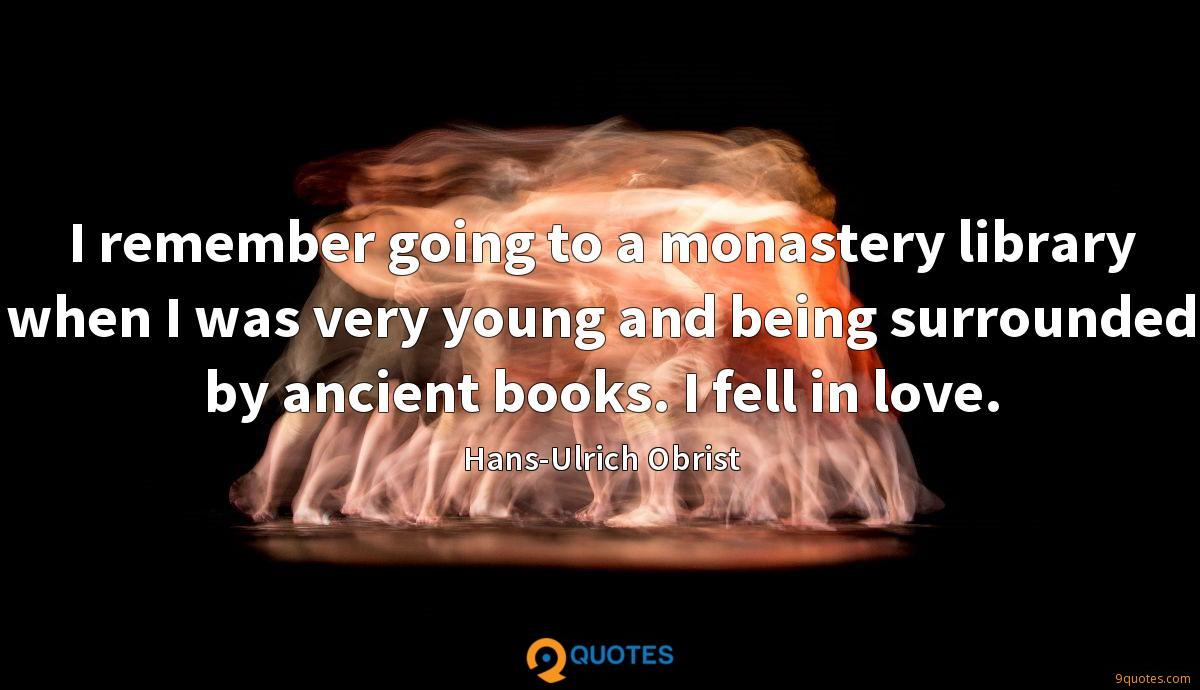 I remember going to a monastery library when I was very young and being surrounded by ancient books. I fell in love.