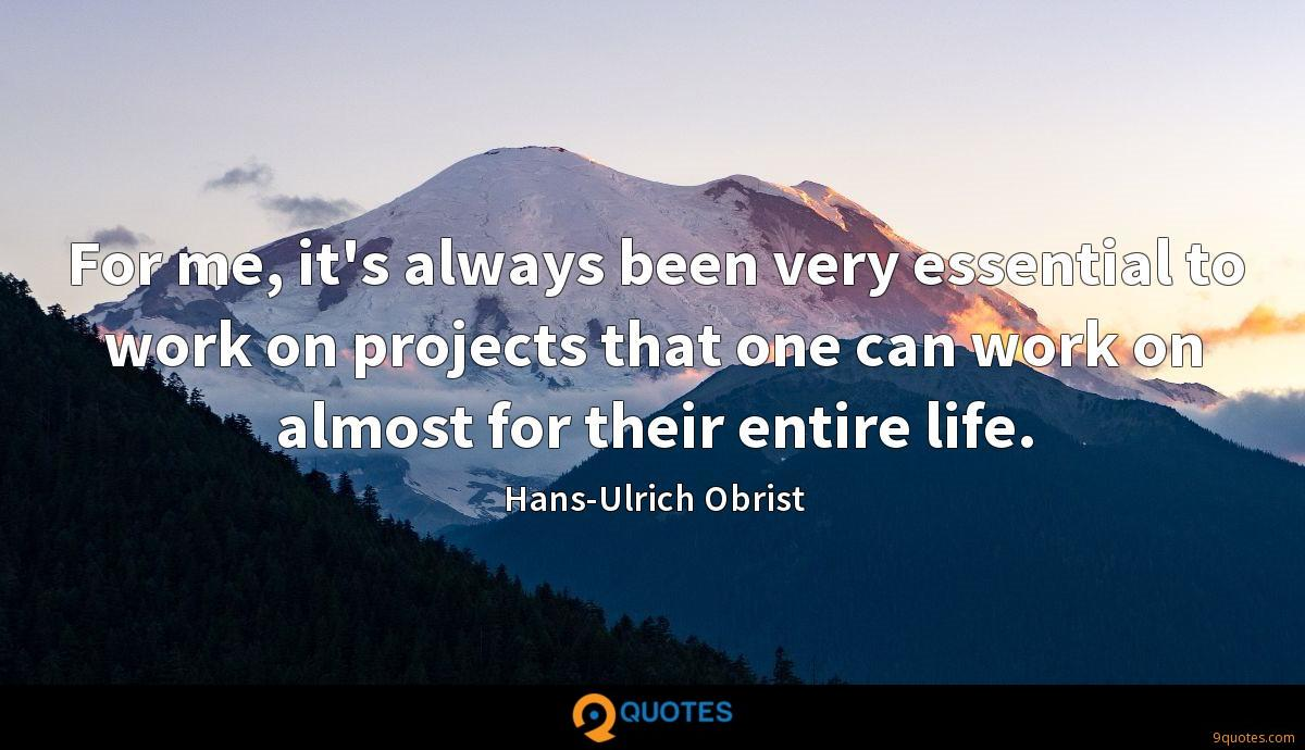For me, it's always been very essential to work on projects that one can work on almost for their entire life.