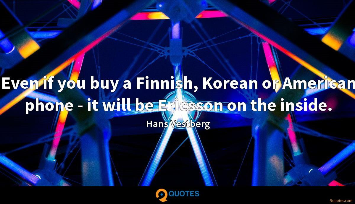 Even if you buy a Finnish, Korean or American phone - it will be Ericsson on the inside.