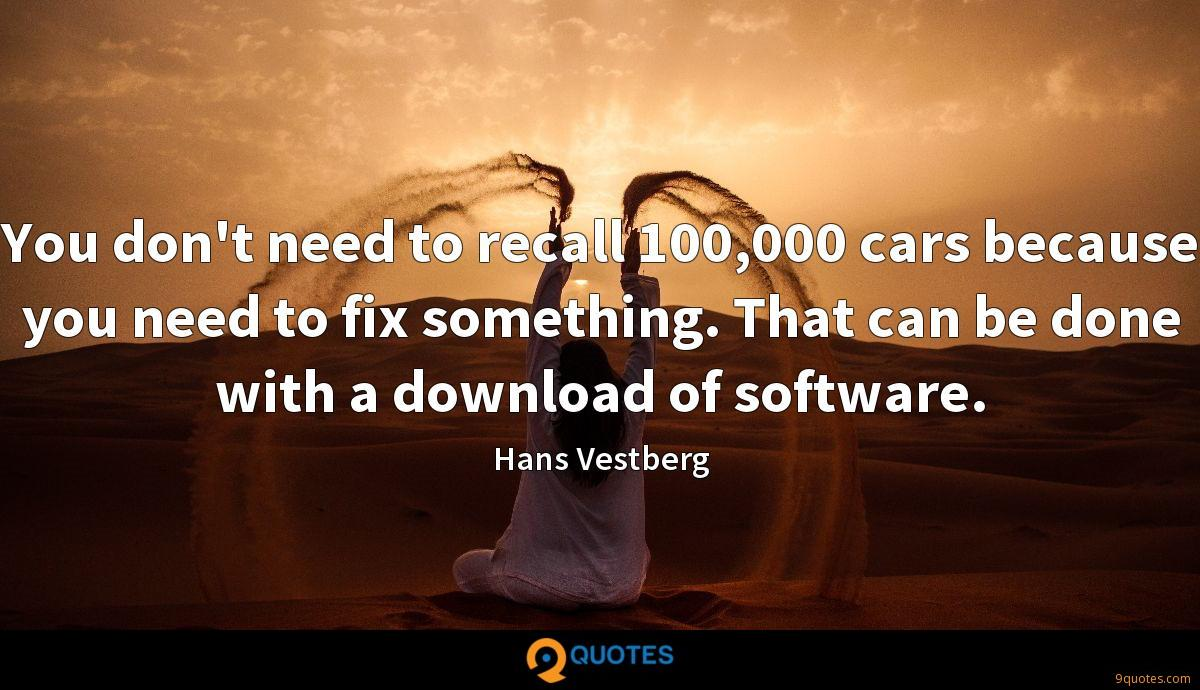 You don't need to recall 100,000 cars because you need to fix something. That can be done with a download of software.