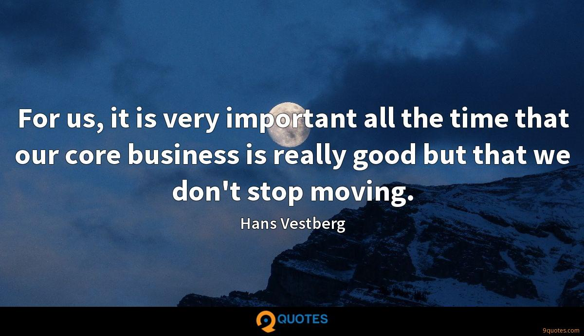 For us, it is very important all the time that our core business is really good but that we don't stop moving.