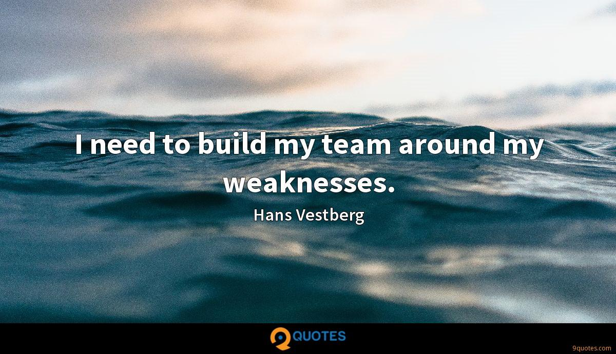 I need to build my team around my weaknesses.