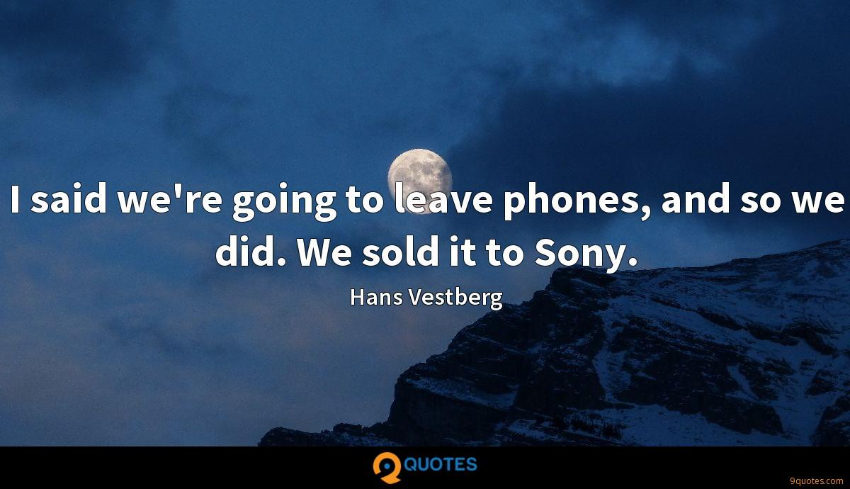 I said we're going to leave phones, and so we did. We sold it to Sony.