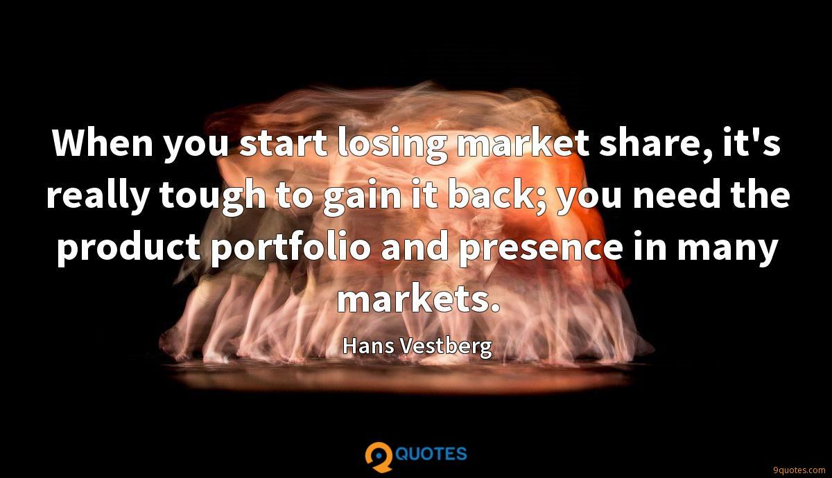 When you start losing market share, it's really tough to gain it back; you need the product portfolio and presence in many markets.